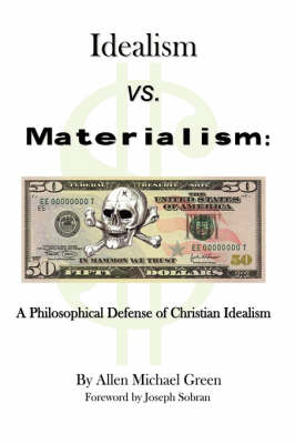 Idealism Vs. Materialism A Philosophical Defense of Christianity by Allen Michael Green