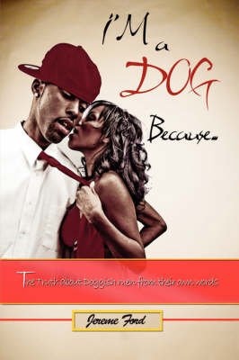 I'm a Dog Because The Truth About Doggish Men from Their Own Words by Jereme