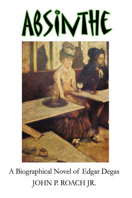Absinthe A Biographical Novel of Edgar Degas by John P. Roach Jr.
