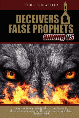 Deceivers & False Prophets Among Us Riveting Insights into the Dark World of Deception at Work in Today's Church by Todd Tomasella