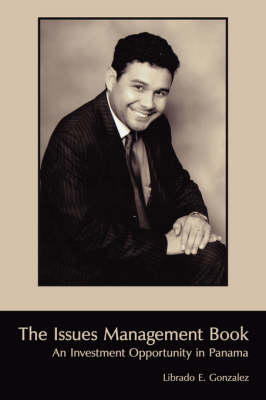 The Issues Management Book An Investment Opportunity in Panama by Librado E. Gonzalez
