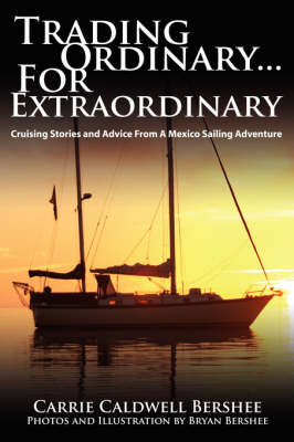 Trading Ordinary...For Extraordinary Cruising Stories and Advice From A Mexico Sailing Adventure by Carrie Caldwell Bershee