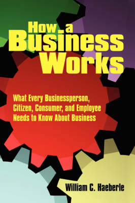 How a Business Works What Every Businessperson, Citizen, Consumer, and Employee Needs to Know About Business by William C. Haeberle