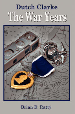Dutch Clarke The War Years by Brian D. Ratty