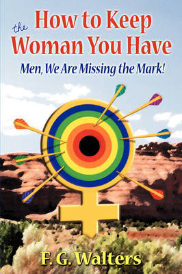 How to Keep the Woman You Have Men We Are Missing the Mark! by F. G. Walters