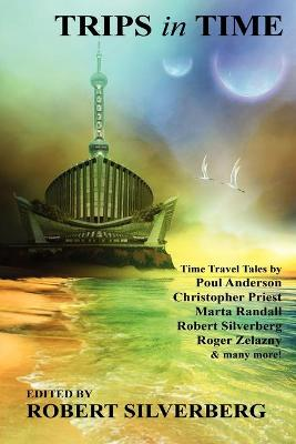 Trips in Time Time Travel Tales by Roger Zelazny, Poul Anderson, Christopher Priest, and More! by Robert Silverberg
