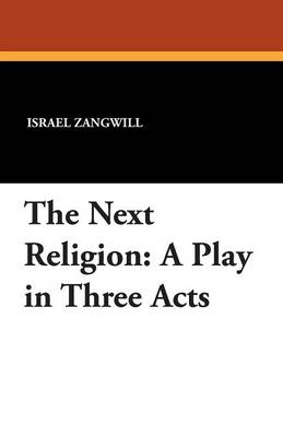 The Next Religion A Play in Three Acts by Author Israel Zangwill