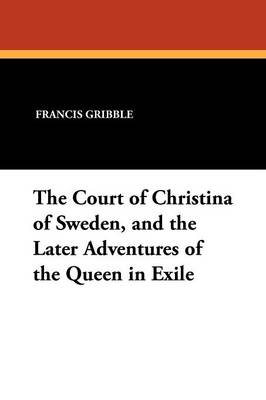 The Court of Christina of Sweden, and the Later Adventures of the Queen in Exile by Francis Gribble