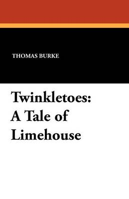 Twinkletoes A Tale of Limehouse by Thomas (Wellesley College USA) Burke