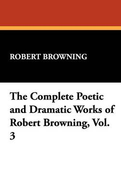 The Complete Poetic and Dramatic Works of Robert Browning, Vol. 3 by Robert Browning