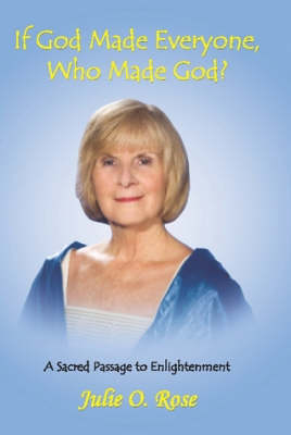 If God Made Everyone, Who Made God? A Sacred Passage to Enlightenment by Author Julie O. Rose