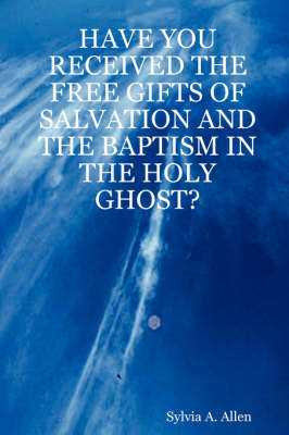 Have You Received the Free Gifts of Salvation and the Baptism in the Holy Ghost? by Sylvia A. Allen