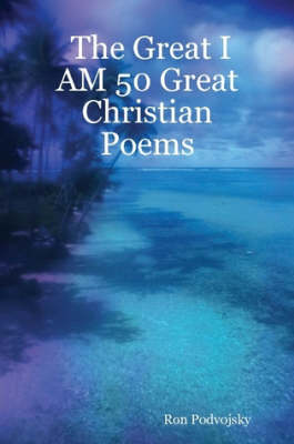 The Great I AM 50 Great Christian Poems by Ron Podvojsky