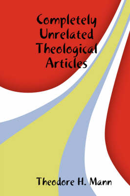 Completely Unrelated Theological Articles by Theodore H. Mann
