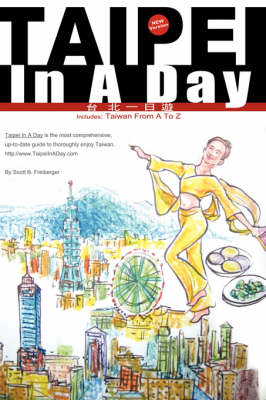 Taipei In A Day Includes: Taiwan From A To Z, First Edition by Scott B. Freiberger