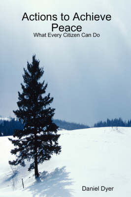 Actions to Achieve Peace: What Every Citizen Can Do by Daniel Dyer