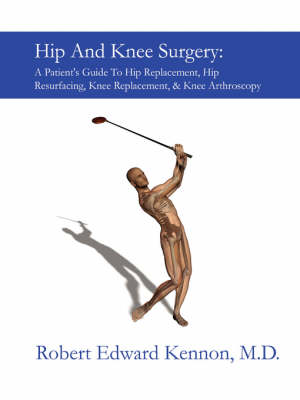 Hip And Knee Surgery: A Patient's Guide To Hip Replacement, Hip Resurfacing, Knee Replacement, And Knee Arthroscopy by Robert Kennon