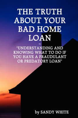 The Truth About Your Bad Home Loan by Sandy White