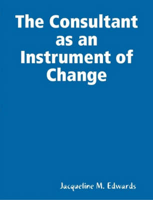 The Consultant as an Instrument of Change by Jacqueline M. Edwards