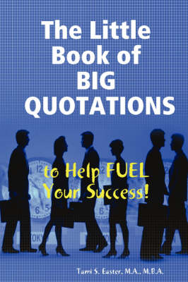 The Little Book of Big Quotations to Help Fuel Your Success by M.B.A., PHR, Tami S. Easter M.A.