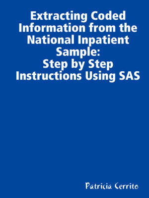 Step by Step Instructions to Extract Coded Information from the National Inpatient Sample (NIS) by Patricia (University of Louisville USA) Cerrito