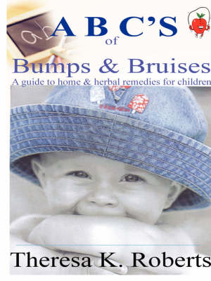 ABC's of Bumps & Bruises, a Guide to Home & Herbal Remedies for Children by Theresa Roberts