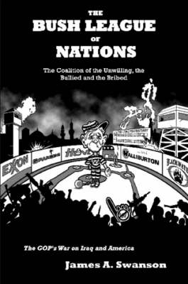 The Bush League of Nations: The Coalition of the Unwilling, the Bullied and the Bribed -- the GOP's War on Iraq and America by James A. Swanson