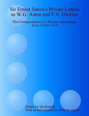 Sir Ernest Satow's Private Letters to W.G. Aston and F.V. Dickins: the Correspondence of a Pioneer Japanologist from 1870 to 1918 The Correspondence of a Pioneer Japanologist from 1870 to 1918 by Ian C. Ruxton