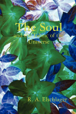 The Soul and the Fabric of the Universe by R. A. Elschlager