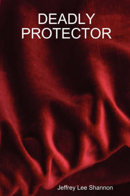 Deadly Protector by Jeffrey Lee Shannon