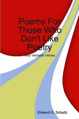 Poems For Those Who Don't Like Poetry by Edward G. Schultz