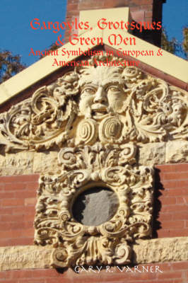 Gargoyles, Grotesques & Green Men: Ancient Symbolism in European & American Architecture by Gary R. Varner