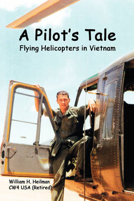 A Pilot's Tale - Flying Helicopters In Vietnam by William Heilman