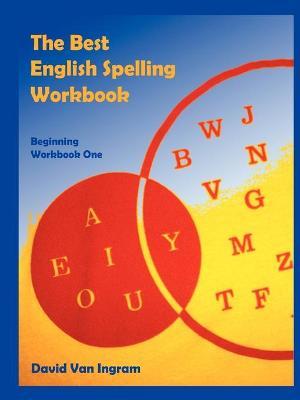 The Best English Spelling Workbook: Beginning Workbook One by David Van Ingram