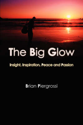 The Big Glow: Insight, Inspiration, Peace and Passion by Brian Piergrossi