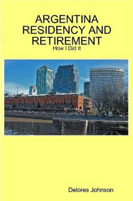 Argentina Residency and Retirement: How I Did It by Delores Johnson