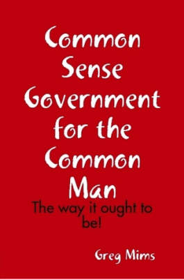 Common Sense Government for the Common Man by Greg Mims