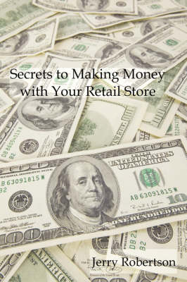 Secrets to Making Money with Your Retail Store by Jerry Robertson