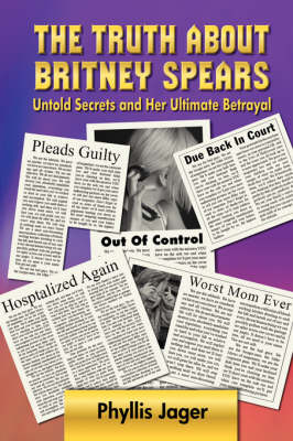 The Truth About Britney Spears by Phyllis Jager