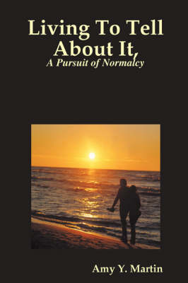 Living to Tell About it, a Pursuit of Normalcy by Amy Y. Martin