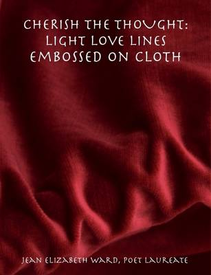 CHERISH THE THOUGHT: Light Love Lines Embossed On Cloth by Poet Laureate Jean Elizabeth Ward