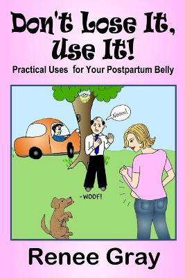 Don't Lose It, Use It! Practical Uses for Your Postpartum Belly by Renee Gray