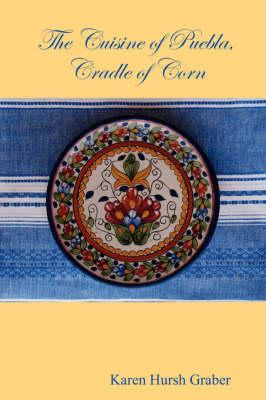 The Cuisine of Puebla by Karen Hursh Graber