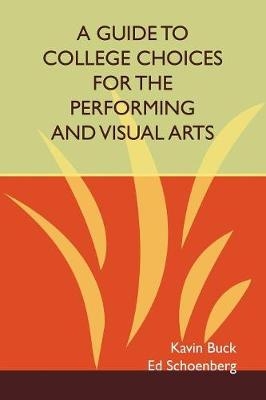 A Guide to College Choices for the Performing and Visual Arts by Kavin Buck, Ed Schoenberg