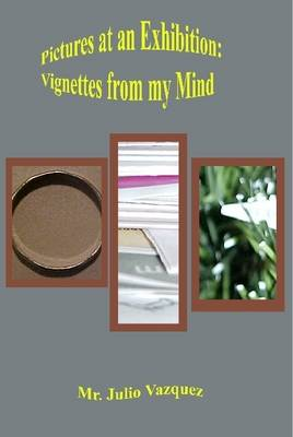 Pictures at an Exhibition: Vignettes From My Mind by Julio Vazquez