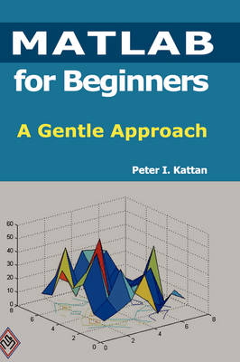 MATLAB for Beginners: A Gentle Approach by Peter (Louisiana State University, Baton Rouge, LA, USA) Kattan