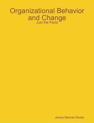 Organizational Behavior and Change: Just the Facts by James Shuler