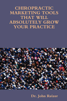 Chiropractic Marketing Tools That Will Absolutely Grow Your Practice by Dr. John Reizer