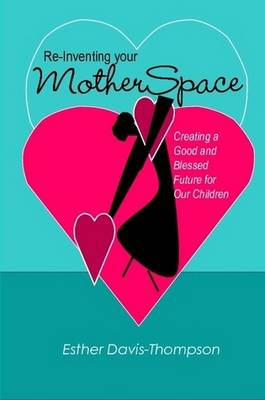 Re-Inventing Your MotherSpace: Creating a Good and Blessed Future for Our Children by Esther Davis-Thompson