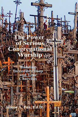 The Power of Serious Congregational Worship by Ed.D., James A. Fox